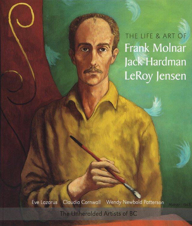"""The Life and Art of Frank Molnar, Jack Hardman, LeRoy Jensen:"" book cover from the ""Unheralded Artists of B.C."" series."