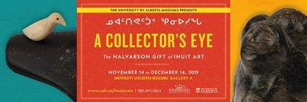 "University of Alberta, ""A Collector's Eye ᓄᐊᑦᑎᕙᑦᑑᑉ ᕿᓂᐅᓯᖓ: The Halvarson Gift of Inuit Art,"" 2019"