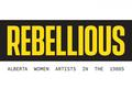 "Art Gallery of Alberta, ""Rebellious: Alberta Women Artists in the 1980s,"" 2019"