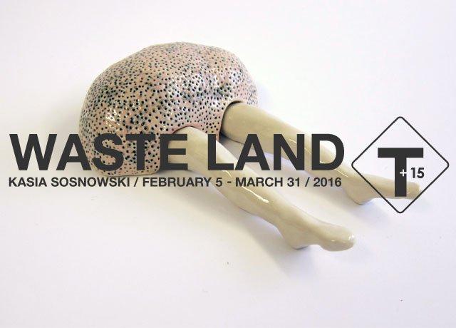 "TRUCK Contemporary Art +15 Presents: ""Waste Land Kasia Sosnowski""i"